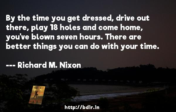 By the time you get dressed, drive out there, play 18 holes and come home, you've blown seven hours. There are better things you can do with your time.  -   Richard M. Nixon     Quotes