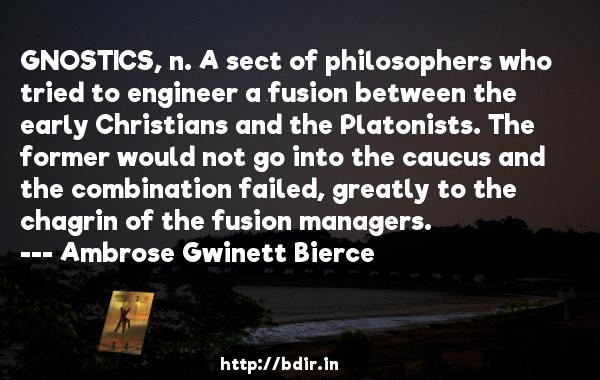 GNOSTICS, n. A sect of philosophers who tried to engineer a fusion between the early Christians and the Platonists. The former would not go into the caucus and the combination failed, greatly to the chagrin of the fusion managers.  -   Ambrose Gwinett Bierce     Quotes