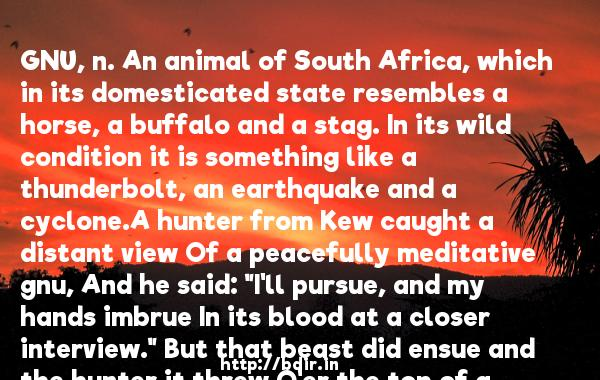GNU, n. An animal of South Africa, which in its domesticated state resembles a horse, a buffalo and a stag. In its wild condition it is something like a thunderbolt, an earthquake and a cyclone.A hunter from Kew caught a distant view Of a peacefully meditative gnu, And he said: