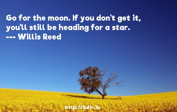 Go for the moon. If you don't get it, you'll still be heading for a star.  -   Willis Reed     Quotes