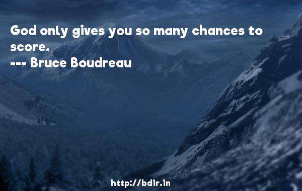 God only gives you so many chances to score.  -   Bruce Boudreau     Quotes