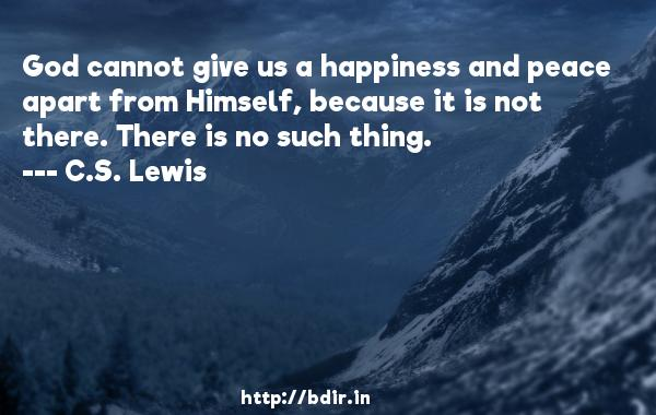 God cannot give us a happiness and peace apart from Himself, because it is not there. There is no such thing.  -   C.S. Lewis     Quotes
