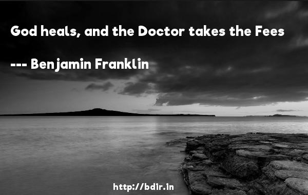 God heals, and the Doctor takes the Fees  -   Benjamin Franklin     Quotes