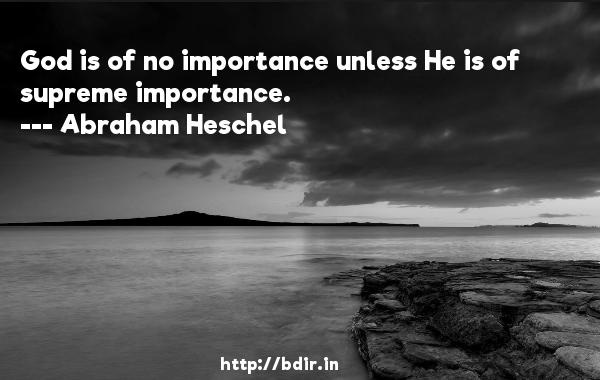 God is of no importance unless He is of supreme importance.  -   Abraham Heschel     Quotes