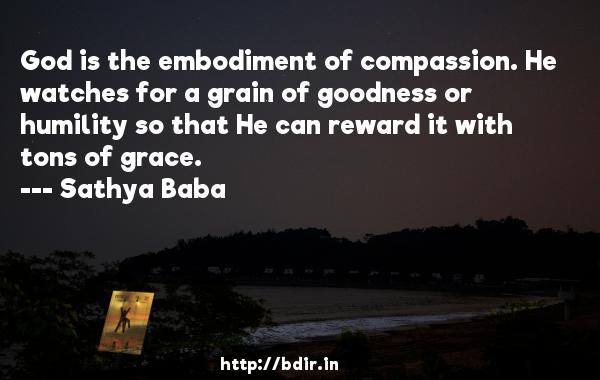 God is the embodiment of compassion. He watches for a grain of goodness or humility so that He can reward it with tons of grace.  -   Sathya Baba     Quotes