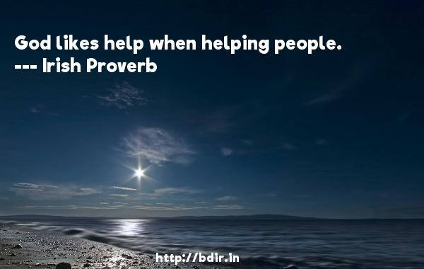 God likes help when helping people.  -   Irish Proverb     Quotes