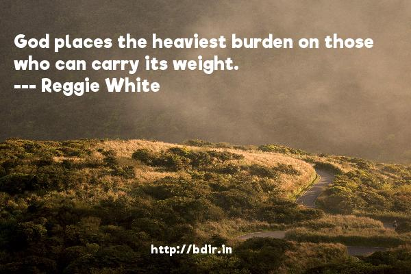 God places the heaviest burden on those who can carry its weight.  -   Reggie White     Quotes