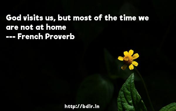 God visits us, but most of the time we are not at home  -   French Proverb     Quotes