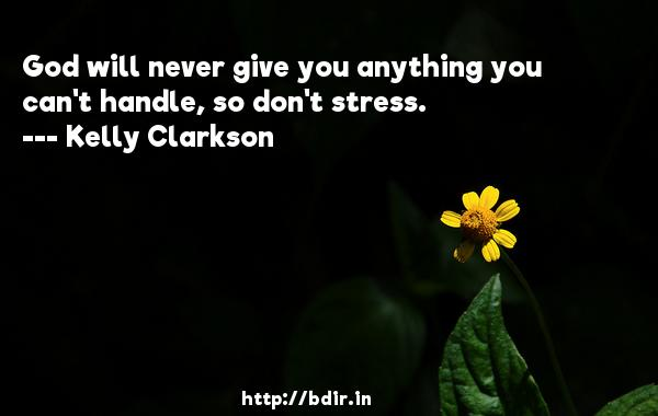 God will never give you anything you can't handle, so don't stress.  -   Kelly Clarkson     Quotes
