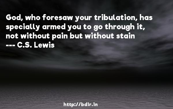 God, who foresaw your tribulation, has specially armed you to go through it, not without pain but without stain  -   C.S. Lewis     Quotes