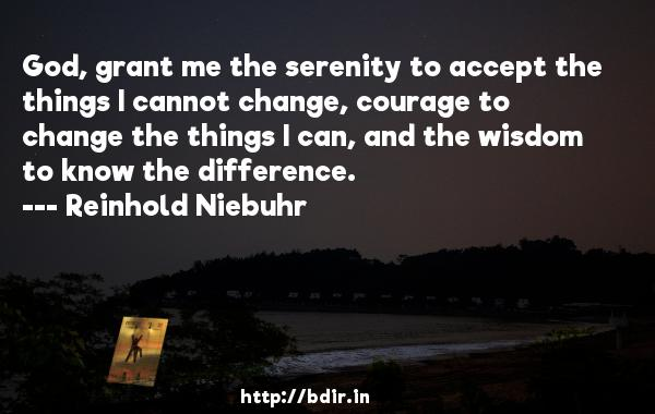 God, grant me the serenity to accept the things I cannot change, courage to change the things I can, and the wisdom to know the difference.  -   Reinhold Niebuhr     Quotes