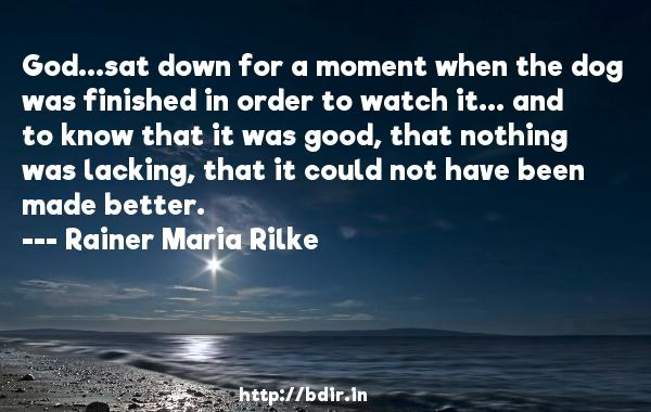 God...sat down for a moment when the dog was finished in order to watch it... and to know that it was good, that nothing was lacking, that it could not have been made better.  -   Rainer Maria Rilke     Quotes