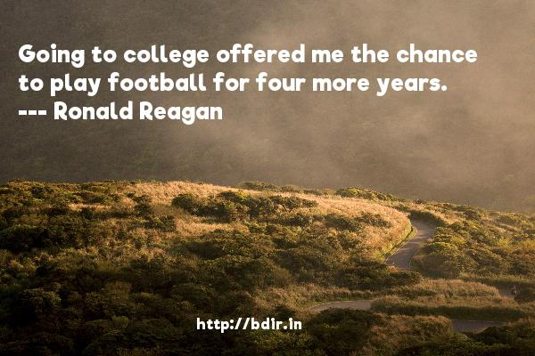 Going to college offered me the chance to play football for four more years.  -   Ronald Reagan     Quotes