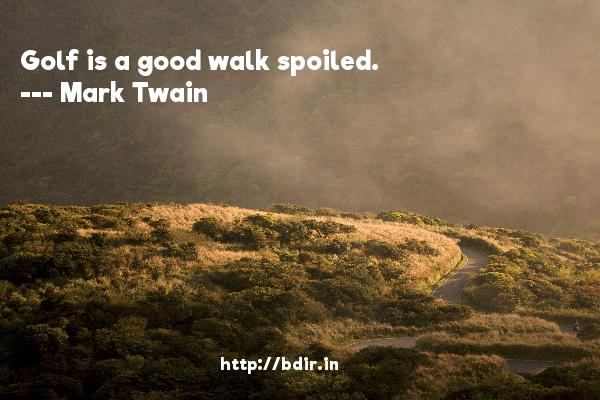 Golf is a good walk spoiled.  -   Mark Twain     Quotes