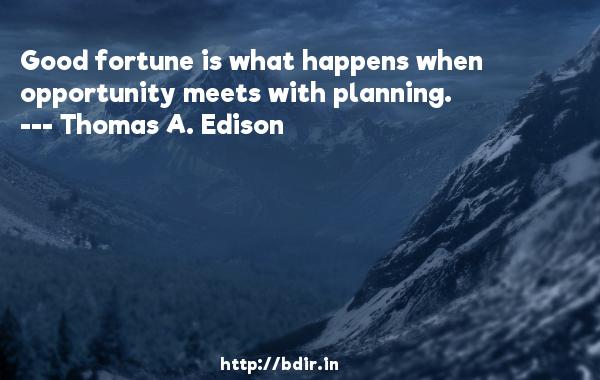 Good fortune is what happens when opportunity meets with planning.  -   Thomas A. Edison     Quotes