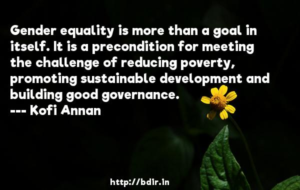 Gender equality is more than a goal in itself. It is a precondition for meeting the challenge of reducing poverty, promoting sustainable development and building good governance.  -   Kofi Annan     Quotes