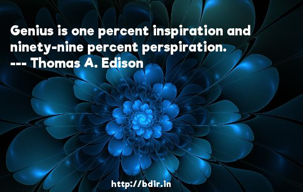 Genius is one percent inspiration and ninety-nine percent perspiration.  -   Thomas A. Edison     Quotes
