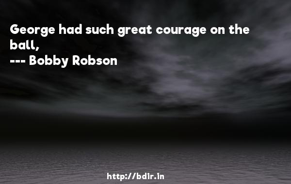 George had such great courage on the ball,  -   Bobby Robson     Quotes