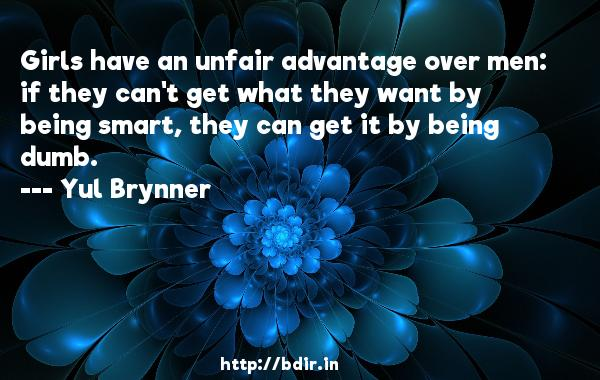 Girls have an unfair advantage over men: if they can't get what they want by being smart, they can get it by being dumb.  -   Yul Brynner     Quotes