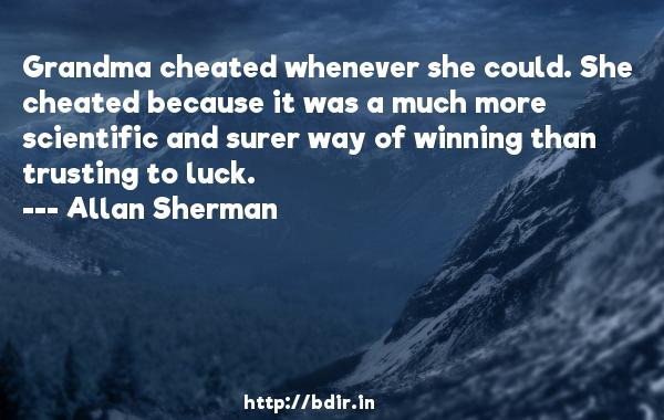 Grandma cheated whenever she could. She cheated because it was a much more scientific and surer way of winning than trusting to luck.  -   Allan Sherman     Quotes