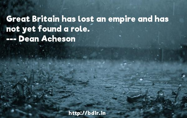 Great Britain has lost an empire and has not yet found a role.  -   Dean Acheson     Quotes