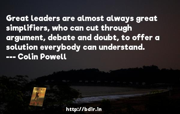 Great leaders are almost always great simplifiers, who can cut through argument, debate and doubt, to offer a solution everybody can understand.  -   Colin Powell     Quotes