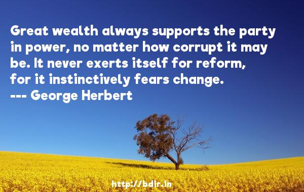 Great wealth always supports the party in power, no matter how corrupt it may be. It never exerts itself for reform, for it instinctively fears change.  -   George Herbert     Quotes