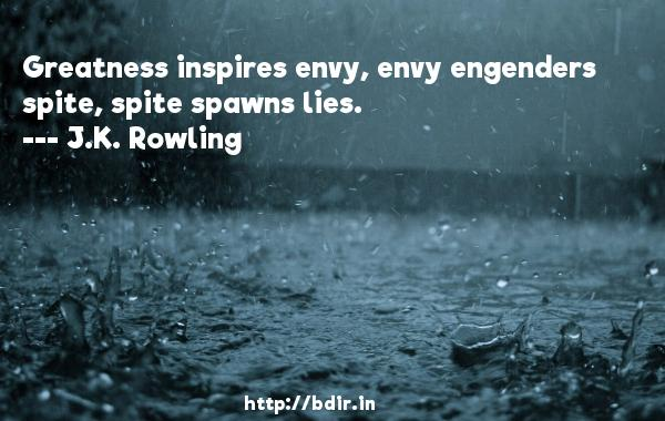 Greatness inspires envy, envy engenders spite, spite spawns lies.  -   J.K. Rowling     Quotes