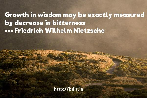 Growth in wisdom may be exactly measured by decrease in bitterness  -   Friedrich Wilhelm Nietzsche     Quotes