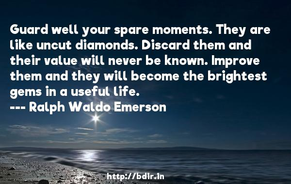 Guard well your spare moments. They are like uncut diamonds. Discard them and their value will never be known. Improve them and they will become the brightest gems in a useful life.  -   Ralph Waldo Emerson     Quotes