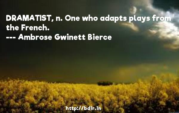 DRAMATIST, n. One who adapts plays from the French.  -   Ambrose Gwinett Bierce     Quotes