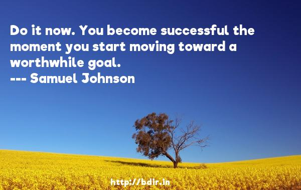 Do it now. You become successful the moment you start moving toward a worthwhile goal.  -   Samuel Johnson     Quotes