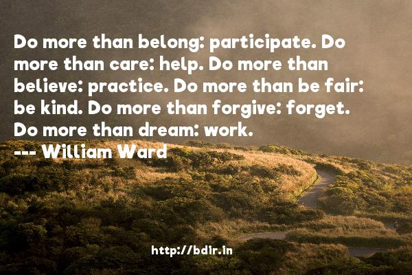 Do more than belong: participate. Do more than care: help. Do more than believe: practice. Do more than be fair: be kind. Do more than forgive: forget. Do more than dream: work.  -   William Ward     Quotes