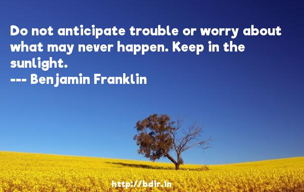 Do not anticipate trouble or worry about what may never happen. Keep in the sunlight.  -   Benjamin Franklin     Quotes