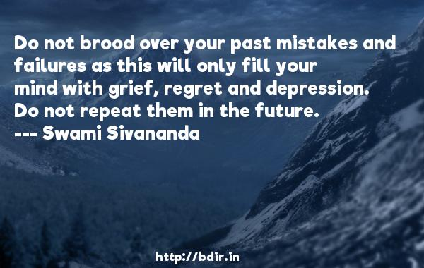 Do not brood over your past mistakes and failures as this will only fill your mind with grief, regret and depression. Do not repeat them in the future.  -   Swami Sivananda     Quotes