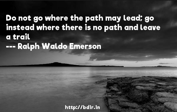 Do not go where the path may lead; go instead where there is no path and leave a trail  -   Ralph Waldo Emerson     Quotes
