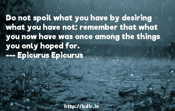 Do not spoil what you have by desiring what you have not; remember that what you now have was once among the things you only hoped for.  -   Epicurus Epicurus     Quotes