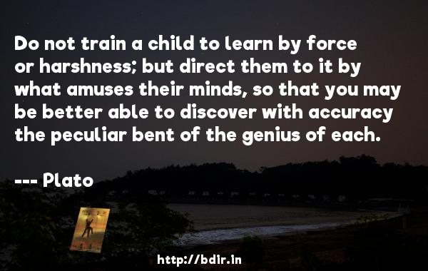 Do not train a child to learn by force or harshness; but direct them to it by what amuses their minds, so that you may be better able to discover with accuracy the peculiar bent of the genius of each.  -    Plato     Quotes