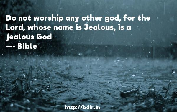 Do not worship any other god, for the Lord, whose name is Jealous, is a jealous God  -    Bible     Quotes