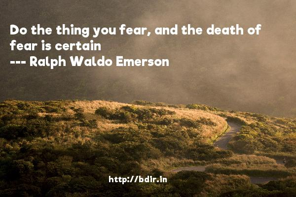 Do the thing you fear, and the death of fear is certain  -   Ralph Waldo Emerson     Quotes
