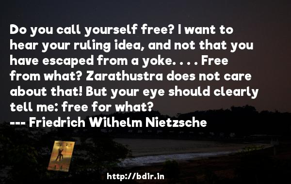 Do you call yourself free? I want to hear your ruling idea, and not that you have escaped from a yoke. . . . Free from what? Zarathustra does not care about that! But your eye should clearly tell me: free for what?  -   Friedrich Wilhelm Nietzsche     Quotes