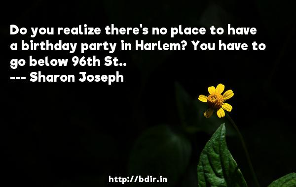 Do you realize there's no place to have a birthday party in Harlem? You have to go below 96th St..  -   Sharon Joseph     Quotes