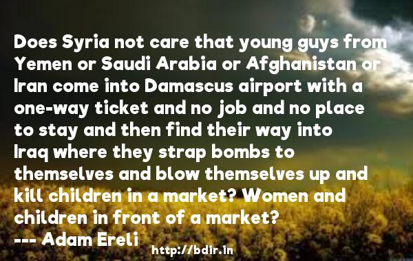 Does Syria not care that young guys from Yemen or Saudi Arabia or Afghanistan or Iran come into Damascus airport with a one-way ticket and no job and no place to stay and then find their way into Iraq where they strap bombs to themselves and blow themselves up and kill children in a market? Women and children in front of a market?  -   Adam Ereli     Quotes