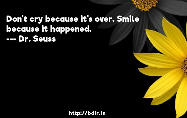 Don't cry because it's over. Smile because it happened.  -   Dr. Seuss     Quotes