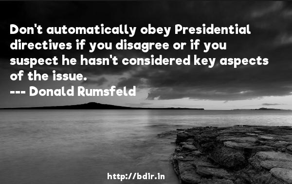 Don't automatically obey Presidential directives if you disagree or if you suspect he hasn't considered key aspects of the issue.  -   Donald Rumsfeld     Quotes