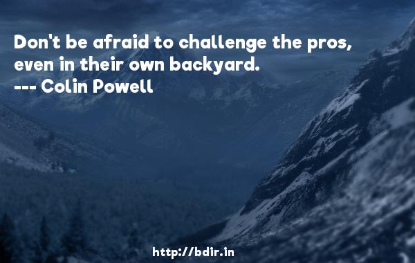 Don't be afraid to challenge the pros, even in their own backyard.  -   Colin Powell     Quotes