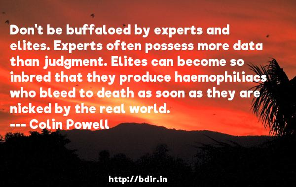 Don't be buffaloed by experts and elites. Experts often possess more data than judgment. Elites can become so inbred that they produce haemophiliacs who bleed to death as soon as they are nicked by the real world.  -   Colin Powell     Quotes
