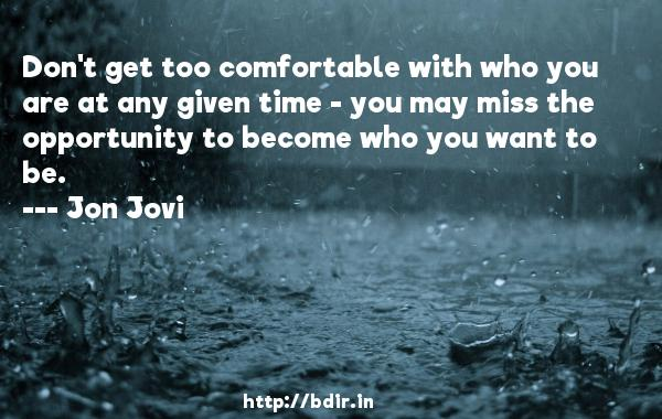 Don't get too comfortable with who you are at any given time - you may miss the opportunity to become who you want to be.  -   Jon Jovi     Quotes