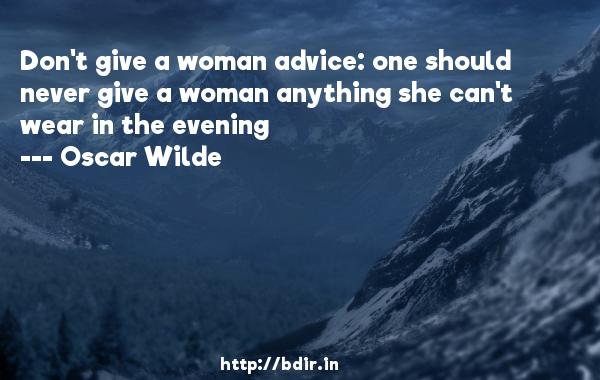Don't give a woman advice: one should never give a woman anything she can't wear in the evening  -   Oscar Wilde     Quotes