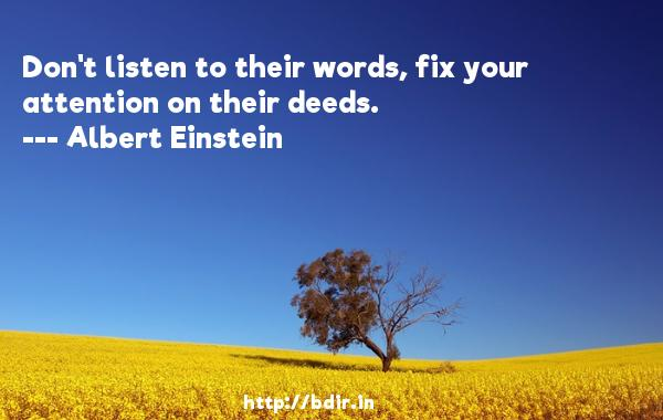 Don't listen to their words, fix your attention on their deeds.  -   Albert Einstein     Quotes